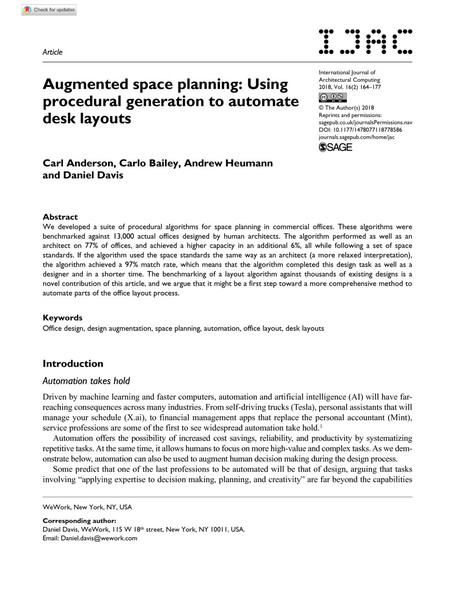Augmented space planning: Using procedural generation to automate desk layouts Carl Anderson, Carlo Bailey, Andrew Heumann and Daniel Davis Abstract We developed a suite of procedural algorithms for space planning in commercial offices. These algorithms were benchmarked against 13,000 actual offices designed by human architects. The algorithm performed as well as an architect on 77% of offices, and achieved a higher capacity in an additional 6%, all while following a set of space standards. If the algorithm used the space standards the same way as an architect (a more relaxed interpretation), the algorithm achieved a 97% match rate, which means that the algorithm completed this design task as well as a designer and in a shorter time. The benchmarking of a layout algorithm against thousands of existing designs is a novel contribution of this article, and we argue that it might be a first step toward a more comprehensive method to automate parts of the office layout process.