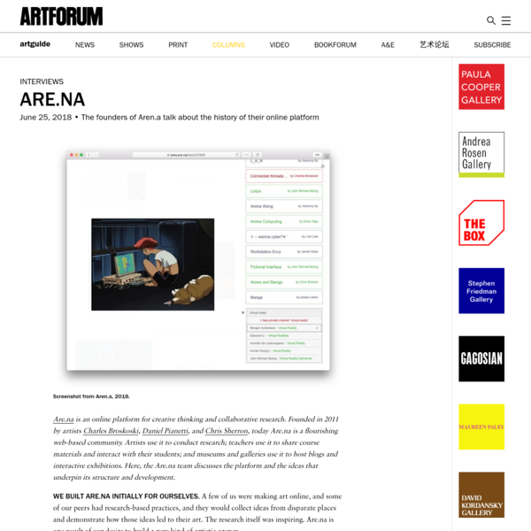 Are.na is an online platform for creative thinking and collaborative research. Founded in 2011 by artists Charles Broskoski, Daniel Pianetti, and Chris Sherron, today Are.na is a flourishing web-based community. Artists use it to conduct research; teachers use it to share course materials and interact with their students; and museums and galleries use it to host blogs and interactive exhibitions.