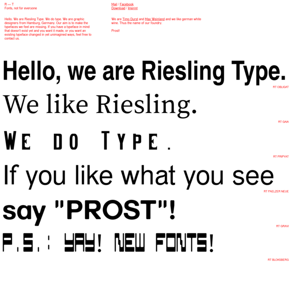 Riesling Type Fonts, not for everyone Hello. We are Riesling Type. We do type. We are graphic designers from Hamburg, Germany. Our aim is to make the typefaces we feel are missing. If you have a typeface in mind that doesn't exist yet and you want it made, or you want an existing typeface changed in yet unimagined ways, feel free to contact us.