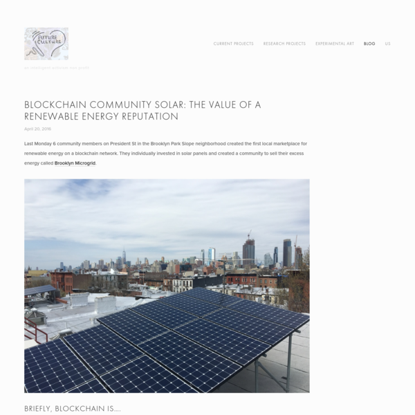 Last Monday 6 community members on President St in the Brooklyn Park Slope neighborhood created the first local marketplace for renewable energy on a blockchain network. They individually invested in solar panels and created a community to sell their excess energy called Brooklyn Microgrid .