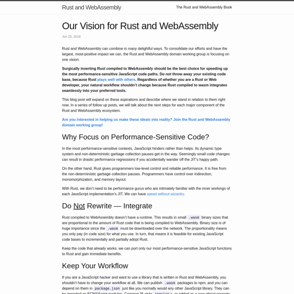 Rust and WebAssembly can combine in many delightful ways. To consolidate our efforts and have the largest, most-positive impact we can, the Rust and WebAssembly domain working group is focusing on one vision: Surgically inserting Rust compiled to WebAssembly should be the best choice for speeding up the most performance-sensitive JavaScript code paths.
