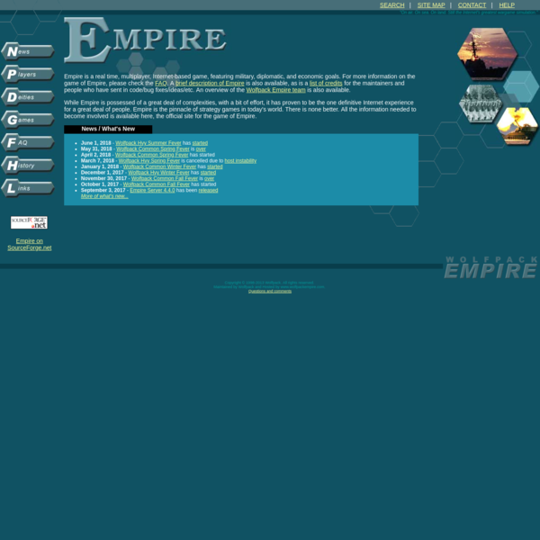 Empire is a real time, multiplayer, Internet-based game, featuring military, diplomatic, and economic goals. For more information on the game of Empire, please check the FAQ. A brief description of Empire is also available, as is a list of credits for the maintainers and people who have sent in code/bug fixes/ideas/etc.