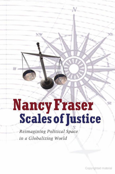 Fraser, Nancy_Scales of Justice: Reimagining Political Space in a Globalizing World (2008)