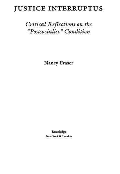 """Fraser, Nancy_Justice Interruptus: Critical Reflections on the """"Postsocialist"""" Condition (1997)"""