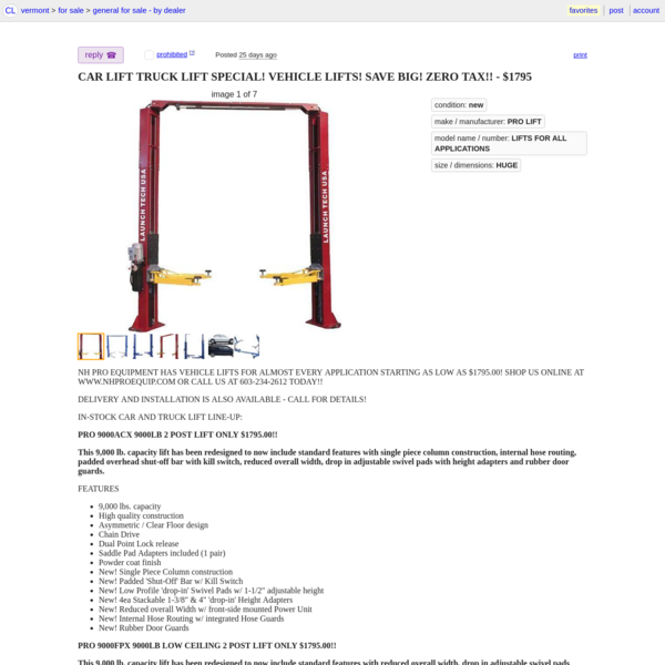 QR Code Link to This Post NH PRO EQUIPMENT HAS VEHICLE LIFTS FOR ALMOST EVERY APPLICATION STARTING AS LOW AS $1795.00! SHOP US ONLINE AT WWW.NHPROEQUIP.COM OR CALL US AT 603-234-2612 TODAY!! DELIVERY AND INSTALLATION IS ALSO AVAILABLE - CALL FOR DETAILS! IN-STOCK CAR AND TRUCK LIFT LINE-UP: PRO 9000ACX 9000LB 2 POST LIFT ONLY $1795.00!!