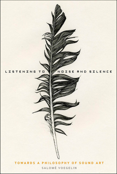 Salomé Voegelin, Listening to Noise and Silence: towards a philosophy of sound art (2010)