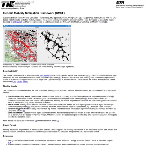 Welcome to the Generic Mobility Simulation Framework (GMSF) project website. Using GMSF you can generate mobility traces with our GIS-based mobility model and other mobility models. The Generic Mobility Simulation Framework (GMSF) was developed as a part of a master thesis [ 1] at ETH Zurich and has been presented at MobilityModels'08, the first ACM SIGMOBILE workshop on Mobility models [ 2].