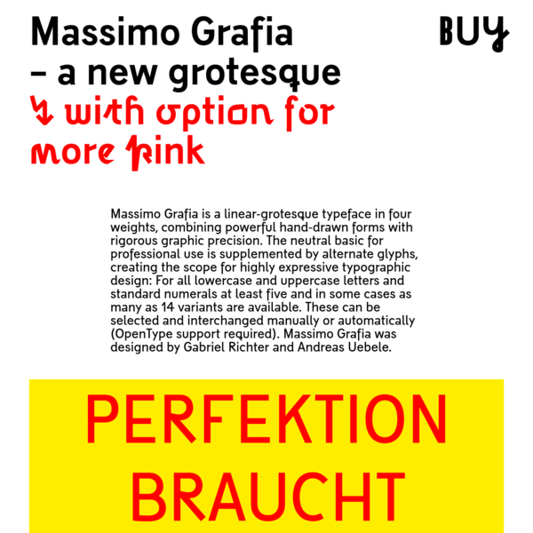 Massimo Grafia is a linear-grotesque typeface in four weights, combining powerful hand-drawn forms with rigorous graphic precision. The neutral basic for professional use is supplemented by alternate glyphs, creating the scope for highly expressive typographic design: For all lowercase and uppercase letters and standard numerals at least five and in some cases as many as 14 variants are available.
