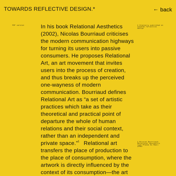Orginally published on 1 Nicolas Bourriaud, PDF version towards reflective design In his book Relational Aesthetics (2002), Nicolas Bourriaud criticises the modern communication highways for turning its users into passive consumers. He proposes Relational Art, an art movement that invites users into the process of creation, and thus breaks up the perceived one-wayness of modern communication.