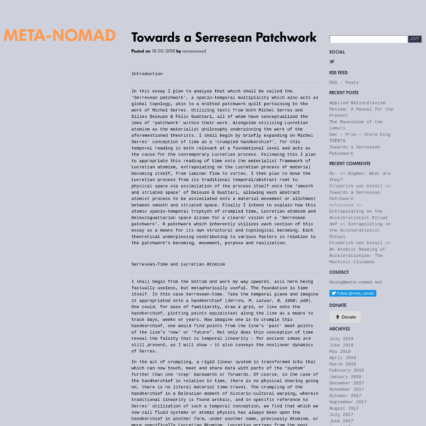 Introduction In this essay I plan to analyse that which shall be called the 'Serresean patchwork', a spacio-temporal multiplicity which also acts as global topology, akin to a knitted patchwork quilt pertaining to the work of Michel Serres. Utilizing texts from both Michel Serres and Gilles Deleuze & Felix Guattari, all of whom have conceptualized the idea of 'patchwork' within their work.