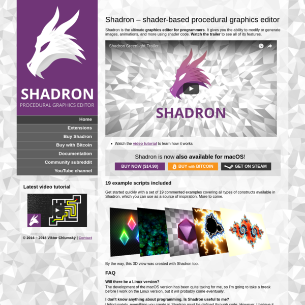 Home Extensions Buy Shadron Buy with Bitcoin Documentation Community subreddit YouTube channel © 2016 - 2018 Viktor Chlumský | Contact Shadron is the ultimate graphics editor for programmers. It gives you the ability to modify or generate images, animations, and more using shader code. Watch the trailer to see all of its features.