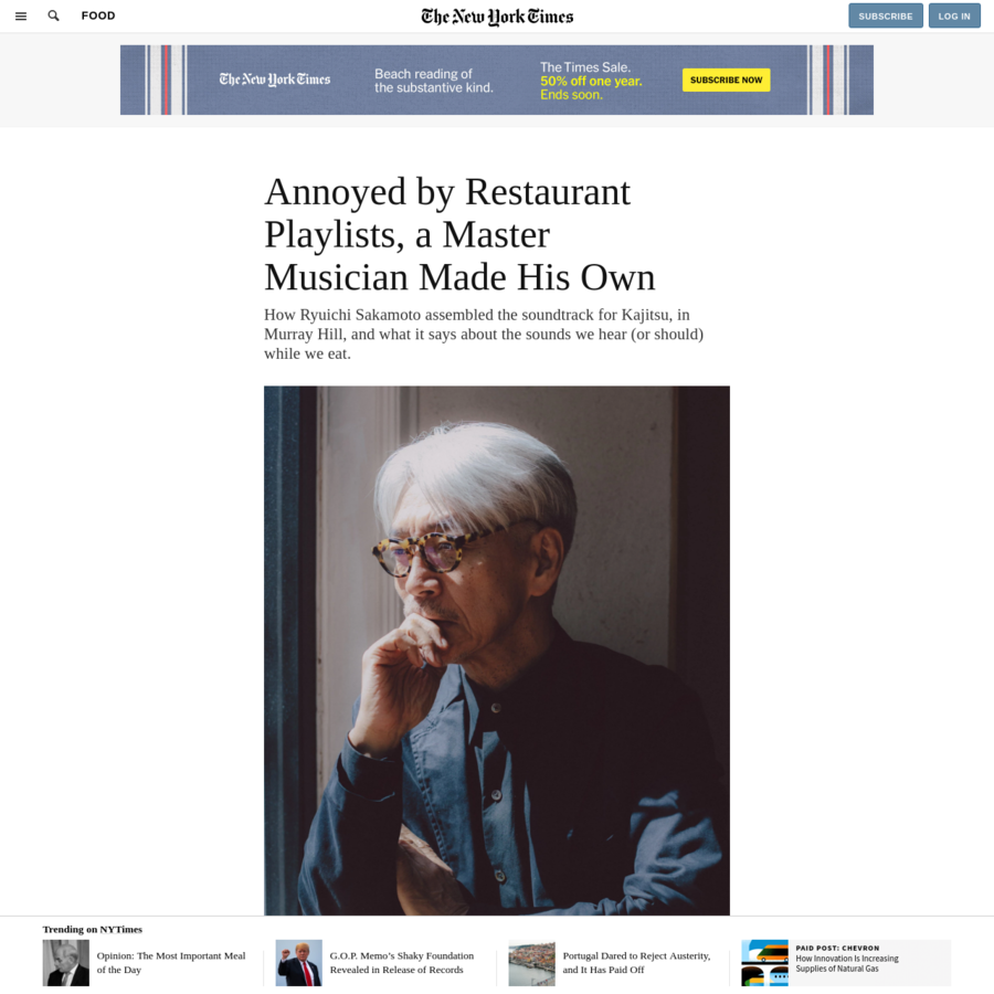 https://archive.fo/nUnhW  How Ryuichi Sakamoto assembled the soundtrack for Kajitsu, in Murray Hill, and what it says about the sounds we hear (or should) while we eat. Last fall a friend told me a story about Ryuichi Sakamoto, the renowned musician and composer who lives in the West Village.