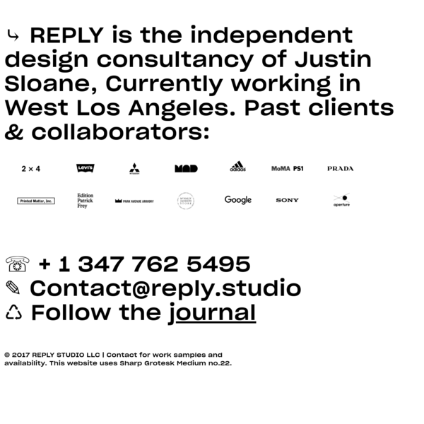 © 2017 REPLY STUDIO LLC | Contact for work samples and availability. This website uses Sharp Grotesk Medium no.22.