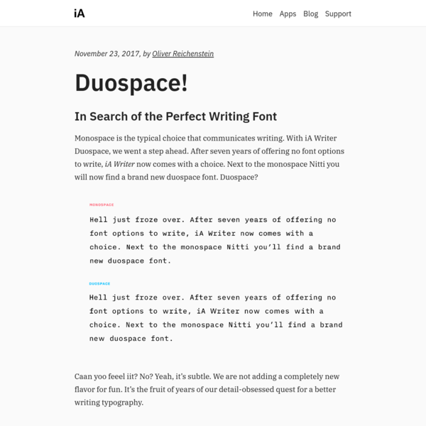 Monospace is the typical choice that communicates writing. With iA Writer Duospace, we went a step ahead. After seven years of offering no font options to write, iA Writer now comes with a choice. Next to the monospace Nitti you will now find a brand new duospace font. Duospace?