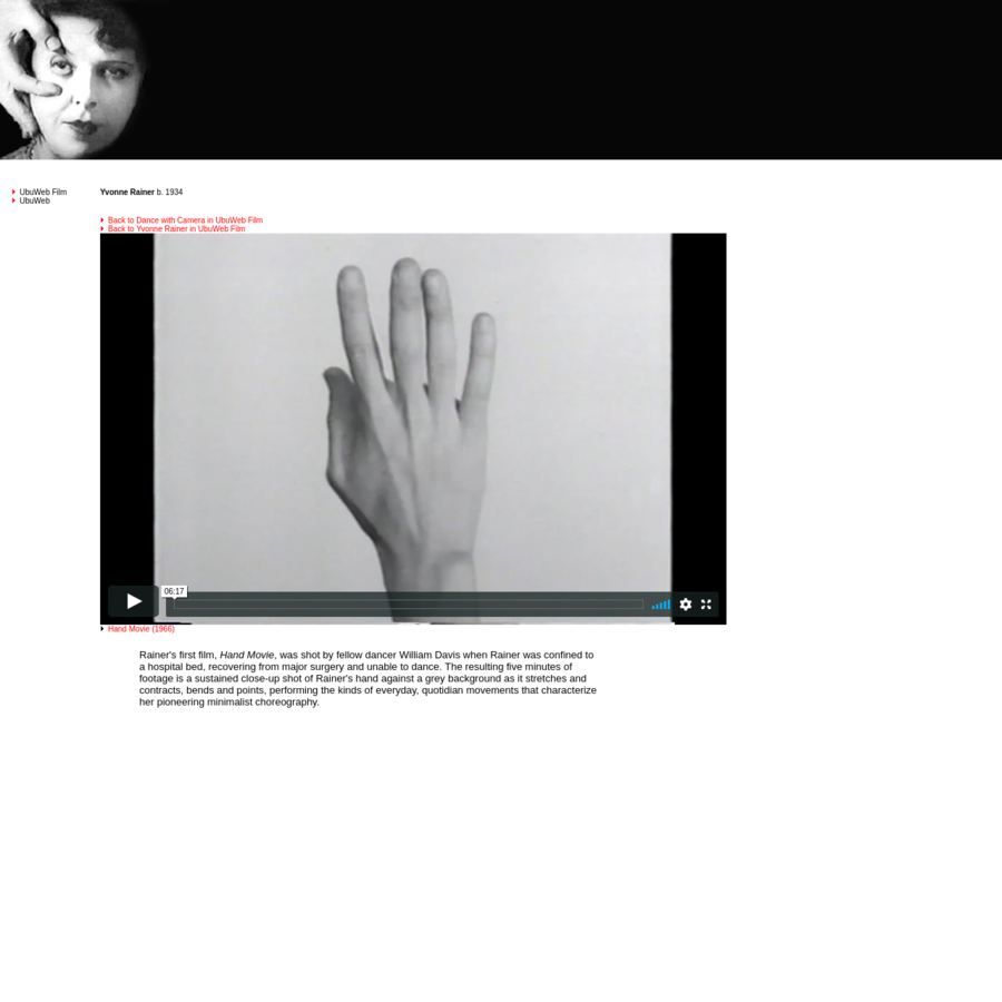 Hand Movie, was shot by fellow dancer William Davis when Rainer was confined to a hospital bed, recovering from major surgery and unable to dance. The resulting five minutes of footage is a sustained close-up shot of Rainer's hand against a grey background as it stretches and contracts, bends and points, performing the kinds of everyday, quotidian movements that characterize her pioneering minimalist choreography.