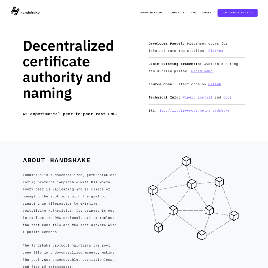 Handshake is a decentralized, permissionless naming protocol compatible with DNS where every peer is validating and in charge of managing the root zone with the goal of creating an alternative to existing Certificate Authorities. Its purpose is not to replace the DNS protocol, but to replace the root zone file and the root servers with a public commons.