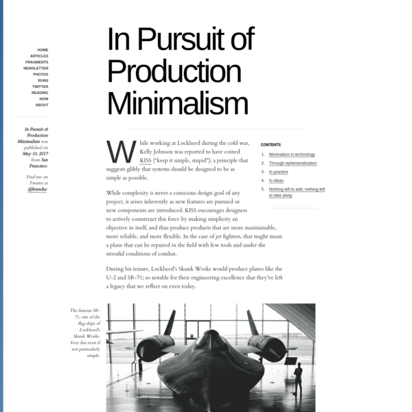 """While working at Lockheed during the cold war, Kelly Johnson was reported to have coined KISS (""""keep it simple, stupid""""); a principle that suggests glibly that systems should be designed to be as simple as possible. While complexity is never a conscious design goal of any project, it arises inherently as new features are pursued or new components are introduced."""