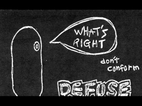 Defuse - What's Right - Don't Conform demo tape 1999 01.Eyes 00:00 02.Don't Conform 02:23 03.Freely And Naturally 03:20 04.? 05:41 05.Beer 05:59 06.Consideration 07:01 07.? 09:42 08.What's Right? 10:04 09.My Life 11:13 10.For The Earth Exists Beautifily 12:51 Japanese hardcore punk band