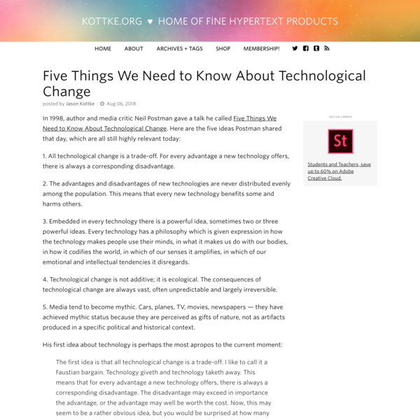 In 1998, author and media critic Neil Postman gave a talk he called Five Things We Need to Know About Technological Change. Here are the five ideas Postman shared that day, which are all still highly relevant today: 1. All technological change is a trade-off.