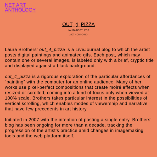 Laura Brothers' out_4_pizza is a LiveJournal blog to which the artist posts digital paintings and animated gifs. Each post, which may contain one or several images, is labeled only with a brief, cryptic title and displayed against a black background.out_4_pizza is a rigorous exploration of the p...