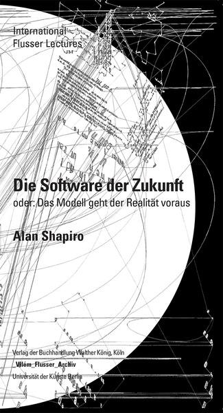 """Alan Shapiro, """"Die Software der Zukunft, oder: Das Modell bedingt die Realität"""", Cologne: Walther König, 2014."""