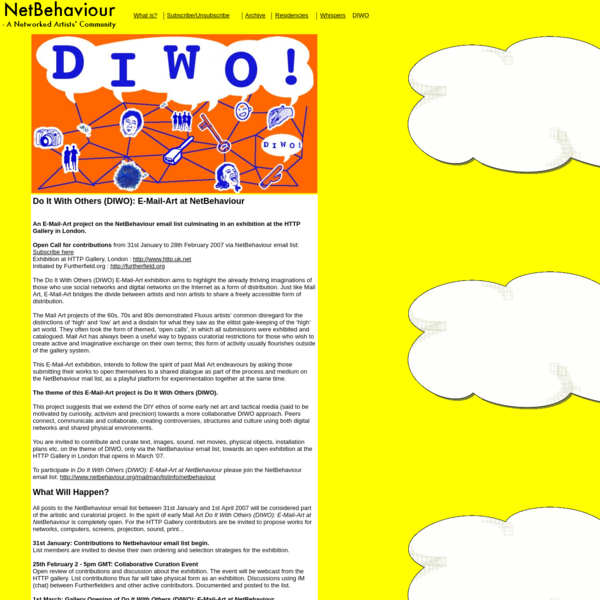 Do It With Others (DIWO): E-Mail-Art at NetBehaviour An E-Mail-Art project on the NetBehaviour email list culminating in an exhibition at the HTTP Gallery in London.