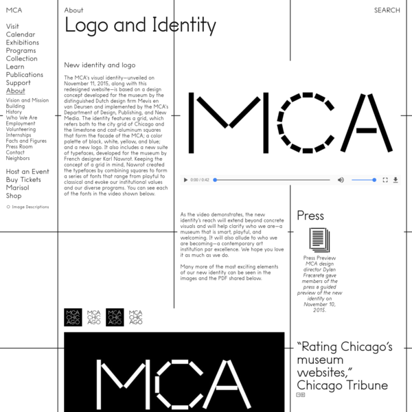 **…a system of (typographic) mark-marking**  New identity and logo The MCA's visual identity-unveiled on November 11, 2015, along with this redesigned website-is based on a design concept developed for the museum by the distinguished Dutch design firm Mevis en van Deursen and implemented by the MCA's Department of Design, Publishing, and New Media.