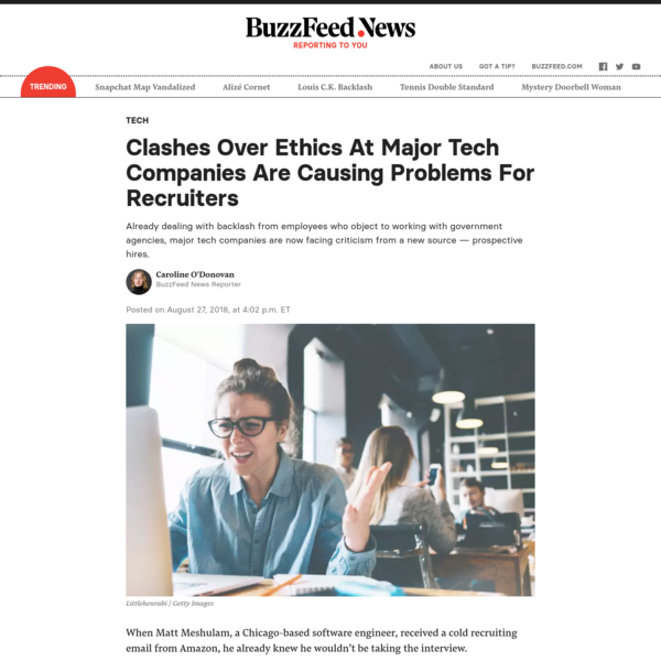 Already dealing with backlash from employees who object to working with government agencies, major tech companies are now facing criticism from a new source - prospective hires. Posted on August 27, 2018, at 4:02 p.m. ET When Matt Meshulam, a Chicago-based software engineer, received a cold recruiting email from Amazon, he already knew he wouldn't be taking the interview.