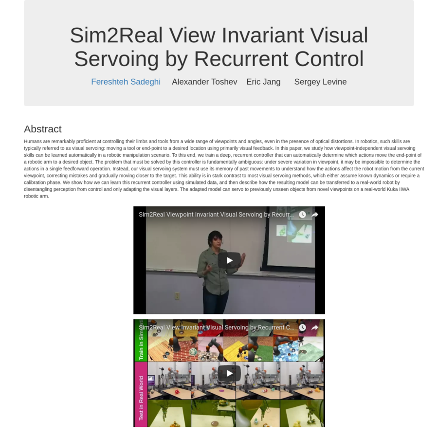 @inproceedings{sadeghi2018sim2realservo, title={Sim2Real Viewpoint Invariant Visual Servoing by Recurrent Control}, author={Sadeghi, Fereshteh and Toshev, Alexander and Jang, Eric and Levine, Sergey}, booktitle={CVPR}, year={2018} }
