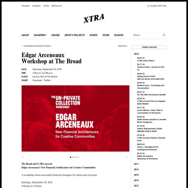 The Broad and X-TRA present Edgar Arceneaux's New Financial Architectures for Creative Communities A workshop about successful financial strategies for artists and everyone Saturday, September 22, 2018 2:00 pm to 5:00 pm Oculus Hall at The Broad, 221 S. Grand Ave, Los Angeles, CA 90012