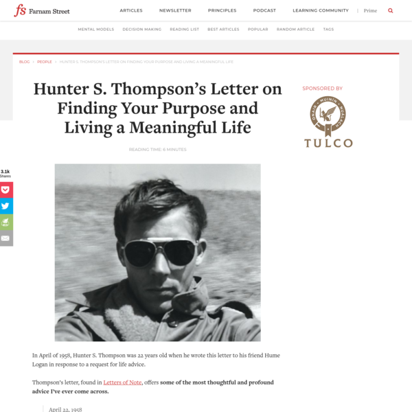 In April of 1958, Hunter S. Thompson was 22 years old when he wrote this letter to his friend Hume Logan in response to a request for life advice. Thompson's letter, found in Letters of Note, offers some of the most thoughtful and profound advice I've ever come across.