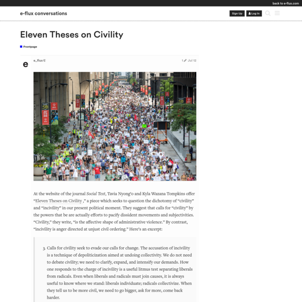 "At the website of the journal Social Text, Tavia Nyong'o and Kyla Wazana Tompkins offer ""Eleven Theses on Civility,"" a piece which seeks to question the dichotomy of ""civility"" and ""incivility"" in our present political moment. They suggest that calls for ""civility"" by the powers that be are actually efforts to pacify dissident movements and subjectivities."