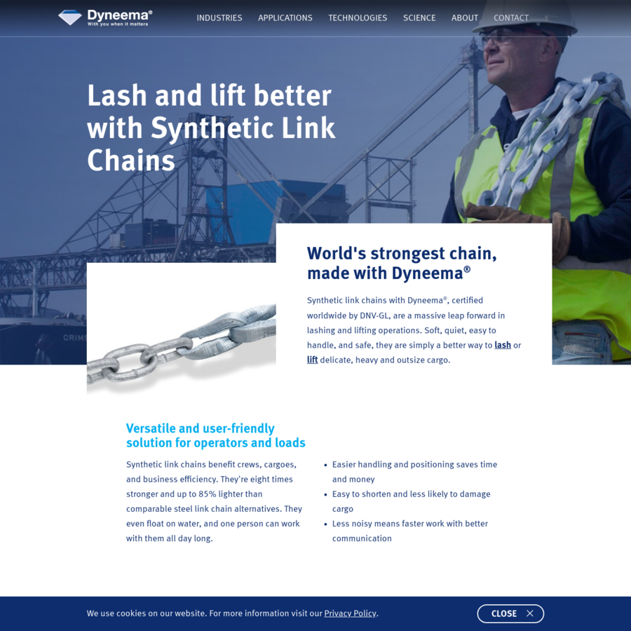 Synthetic link chains benefit crews, cargoes, and business efficiency. They're eight times stronger and up to 85% lighter than comparable steel link chain alternatives. They even float on water, and one person can work with them all day long.