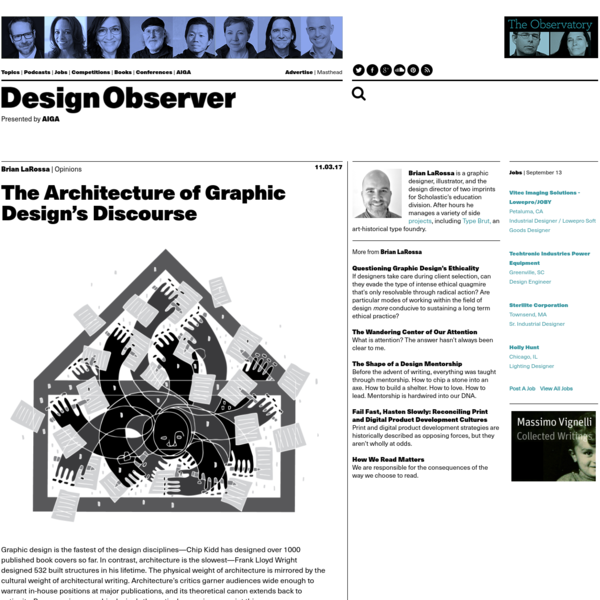 Graphic design is the fastest of the design disciplines-Chip Kidd has designed over 1000 published book covers so far. In contrast, architecture is the slowest-Frank Lloyd Wright designed 532 built structures in his lifetime. The physical weight of architecture is mirrored by the cultural weight of architectural writing.