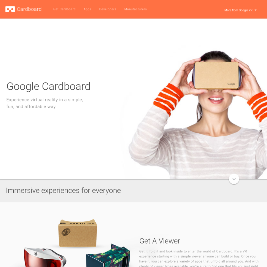 Get it, fold it and look inside to enter the world of Cardboard. It's a VR experience starting with a simple viewer anyone can build or buy. Once you have it, you can explore a variety of apps that unfold all around you.