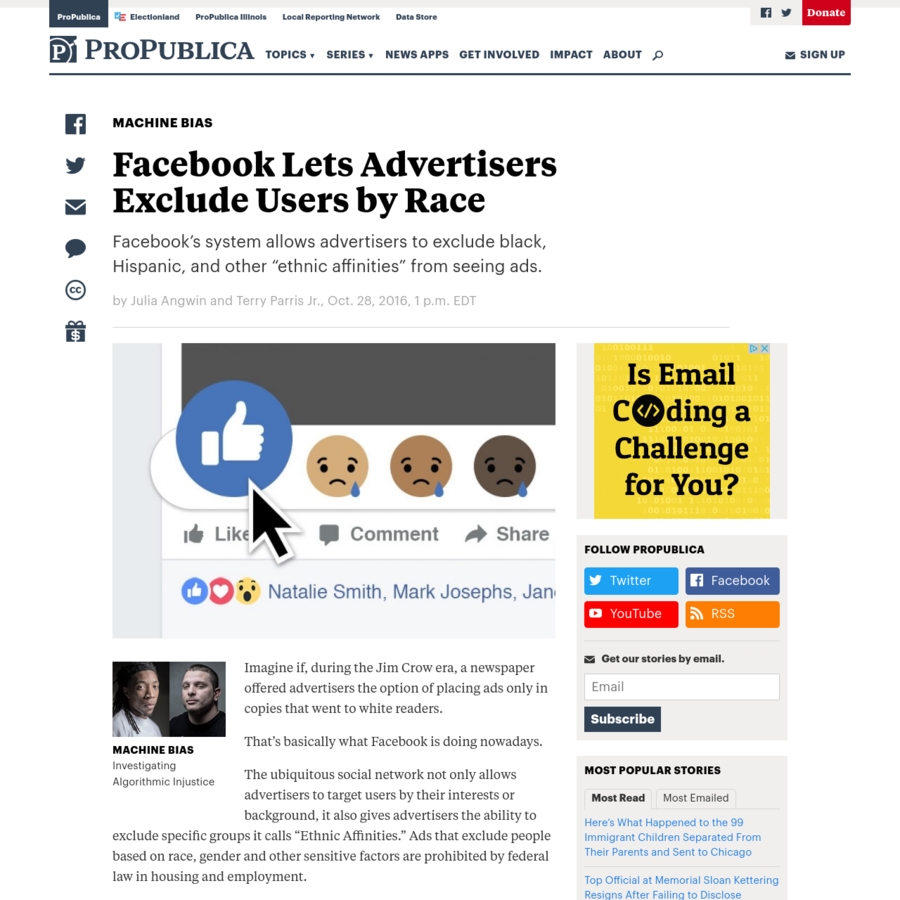 """Imagine if, during the Jim Crow era, a newspaper offered advertisers the option of placing ads only in copies that went to white readers. That's basically what Facebook is doing nowadays. The ubiquitous social network not only allows advertisers to target users by their interests or background, it also gives advertisers the ability to exclude specific groups it calls """"Ethnic Affinities."""""""