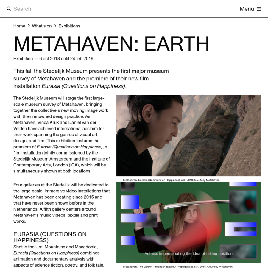 The Stedelijk Museum will stage the first large-scale museum survey of Metahaven, bringing together the collective's new moving image work with their renowned design practice. As Metahaven, Vinca Kruk and Daniel van der Velden have achieved international acclaim for their work spanning the genres of visual art, design, and film.