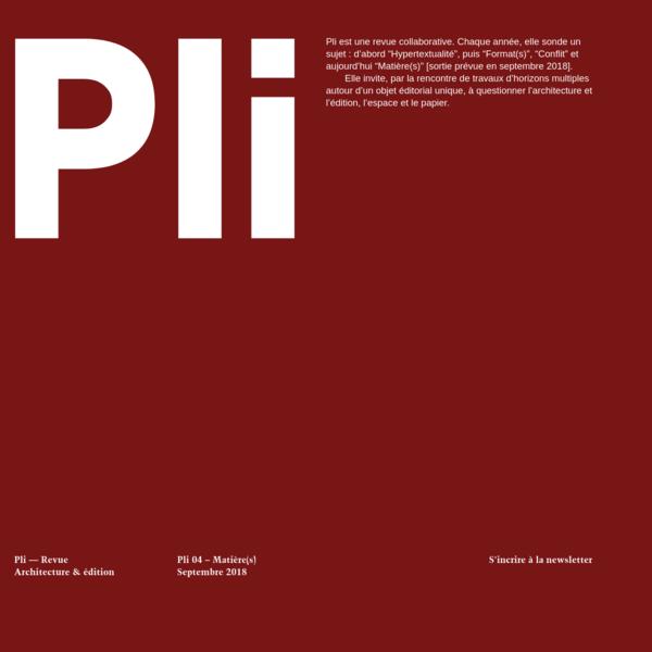 """Pli est une revue collaborative. Chaque année, elle sonde un sujet : d'abord """"Hypertextualité"""", puis """"Format(s)"""", """"Conflit"""" et aujourd'hui """"Matière(s)"""" [sortie prévue en septembre 2018]."""