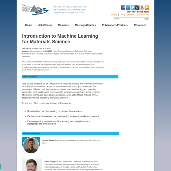 October 18, 2018 | 8:00 a.m. - Noon Location: In conjunction with MS&T18 , Hilton Columbus Downtown, Columbus, Ohio USA Instructors: Bryce Meredig and Joshua Tappan, Citrine Informatics; John Mauro, The Pennsylvania State University This course is intended for materials scientists and engineers who are interested in learning more about the applications of machine learning to ceramics and glass research (and materials research more broadly).