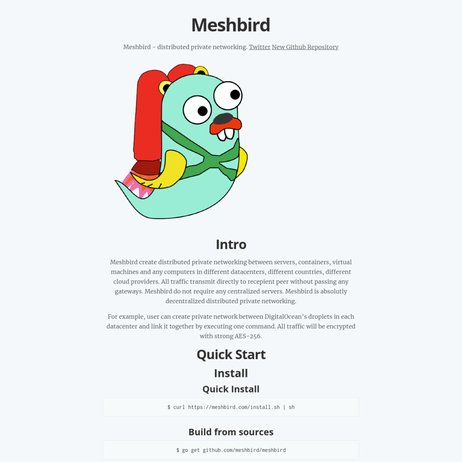 Meshbird create distributed private networking between servers, containers, virtual machines and any computers in different datacenters, different countries, different cloud providers. All traffic transmit directly to recepient peer without passing any gateways. Meshbird do not require any centralized servers. Meshbird is absolutly decentralized distributed private networking.
