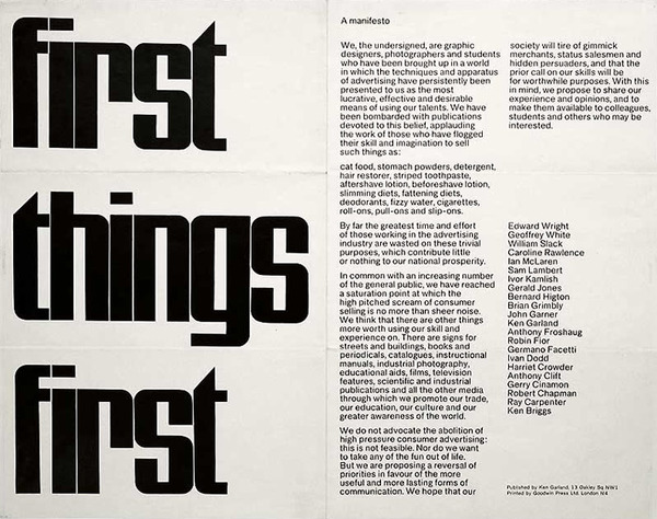 The First Things First manifesto was written 29 November 1963 and published in 1964 by Ken Garland. It was backed by over 400 graphic designers and artists and also received the backing of Tony Benn, radical left-wing MP and activist, who published it in its entirety in the Guardian newspaper.  Reacting against a rich and affluent Britain of the 1960s, it tried to re-radicalise a design industry which the signatories felt had become lazy and uncritical. Drawing on ideas shared by Critical Theory, the Frankfurt School and the counter-culture of the time it explicitly re-affirmed the belief that Design is not a neutral, value-free process.