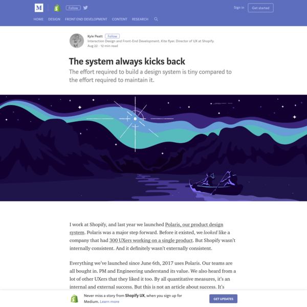 The effort required to build a design system is tiny compared to the effort required to maintain it. I work at Shopify, and last year we launched Polaris, our product design system. Polaris was a major step forward. Before it existed, we looked like a company that had 300 UXers working on a single product.