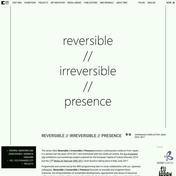 The series titled Reversible // Irreversible // Presence presents contemporary media art from Japan. It is spread over the years 2016-2017 and intertwined with two media art events: the Eco Expande...
