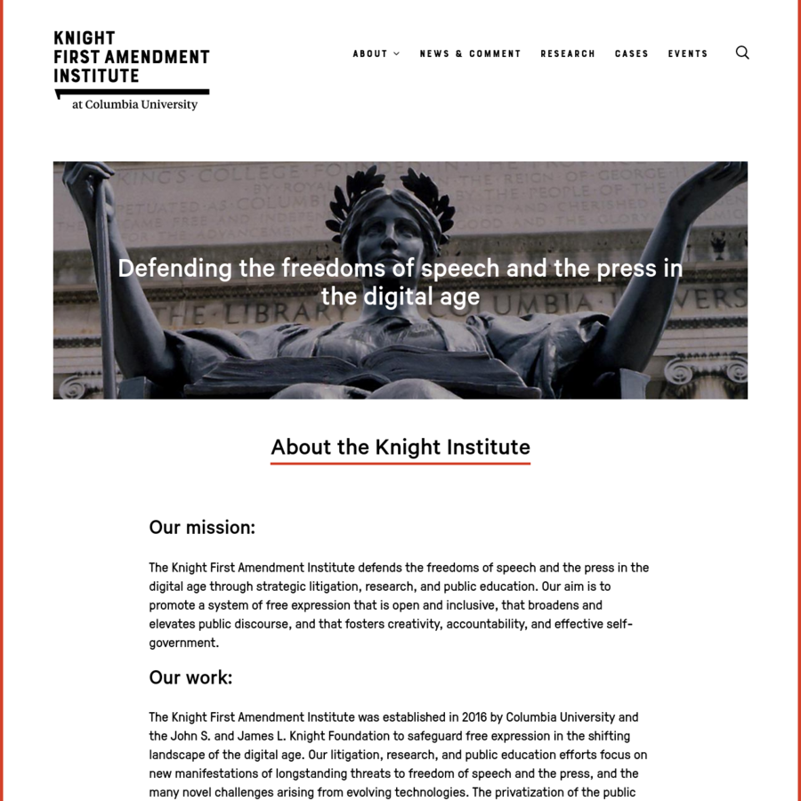 The Knight First Amendment Institute was established in 2016 by Columbia University and the John S. and James L. Knight Foundation to safeguard free expression in the shifting landscape of the digital age. Our litigation, research, and public education efforts focus on new manifestations of longstanding threats to freedom of speech and the press, and the many novel challenges arising from evolving technologies.