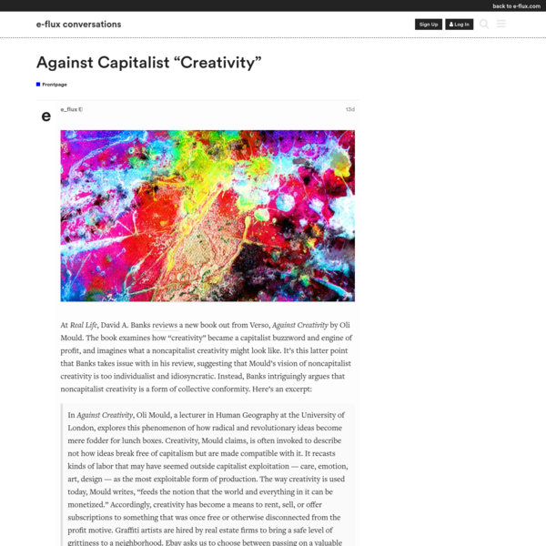 """At Real Life, David A. Banks reviews a new book out from Verso, Against Creativity by Oli Mould. The book examines how """"creativity"""" became a capitalist buzzword and engine of profit, and imagines what a noncapitalist creativity might look like."""
