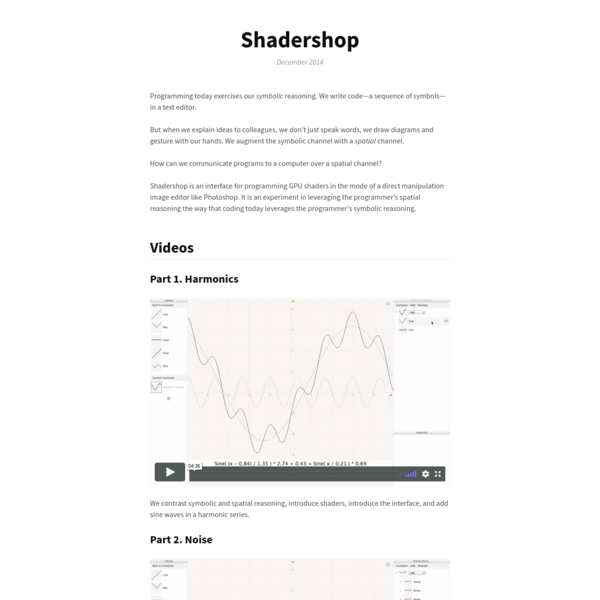 Shadershop is an interface for programming GPU shaders in the mode of a direct manipulation image editor like Photoshop. It is an experiment in leveraging the programmer's spatial reasoning the way that coding today leverages the programmer's symbolic reasoning.
