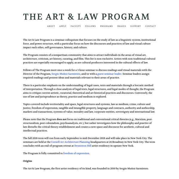 The Program consists of a nonpartisan community that aims to attract individuals in the areas of visual art, architecture, criticism, art history, curating, and film. This list is non-exclusive. Artists with non-traditional cultural practices are especially encouraged to apply, as are cultural producers interested in the cultural effects of law.
