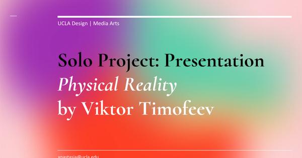 Solo Project: Presentation Physical Reality by Viktor Timofeev UCLA Design | Media Arts xnastasia@ucla.edu