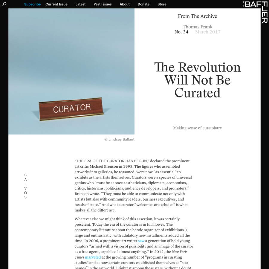 """""""The era of the curator has begun,"""" declared the prominent art critic Michael Brenson in 1998. The figures who assembled artworks into galleries, he reasoned, were now """"as essential"""" to exhibits as the artists themselves. Curators were a species of universal genius who """"must be at once aestheticians, diplomats, economists, critics, historians, politicians, audience developers, and promoters,"""" Brenson wrote."""