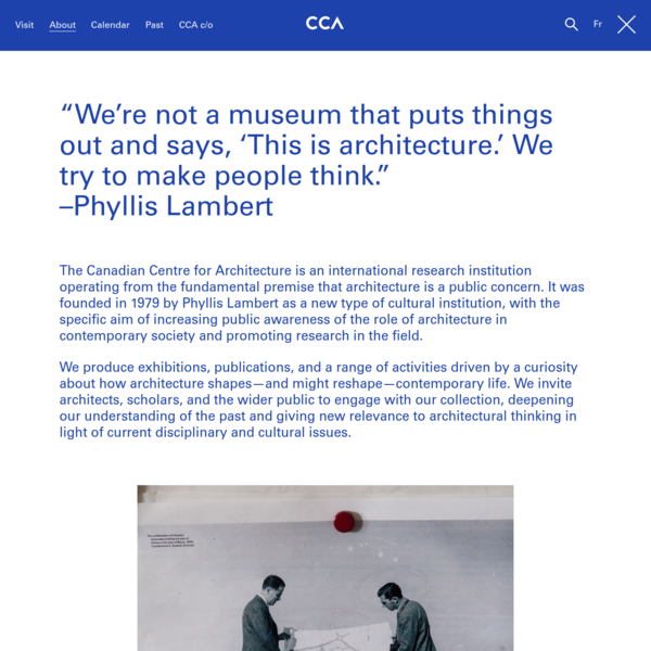 Learn about the collection, research programs, curatorial activities, and opportunities at the CCA, founded in 1979 by Phyllis Lambert as a new type of cultural institution with the aim of increasing public awareness of the role of architecture in contemporary society.